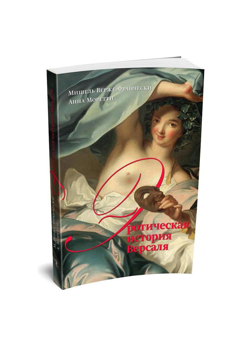 «Эротическая история Версаля» (1661 — 1789)», Мишель Верже-Франчески, Анна Моретти